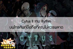 Cytus II เกม Rythm บนโทรศัพท์มือถือที่คุณไม่ควรพลาด