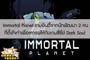 Immortal Planet เกมอินดี้จากนักพัฒนา 2 คนที่ตั้งใจทำเพื่อเคารพให้กับเกมซีรี่ย์ Dark Soul