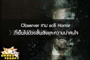 Observer เกม scifi Horror ที่เต็มไปด้วยชั้นเชิงและความน่าสนใจ