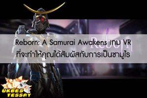 Reborn- A Samurai Awakens เกม VR ที่จะทำให้คุณได้สัมผัสกับการเป็นซามูไร
